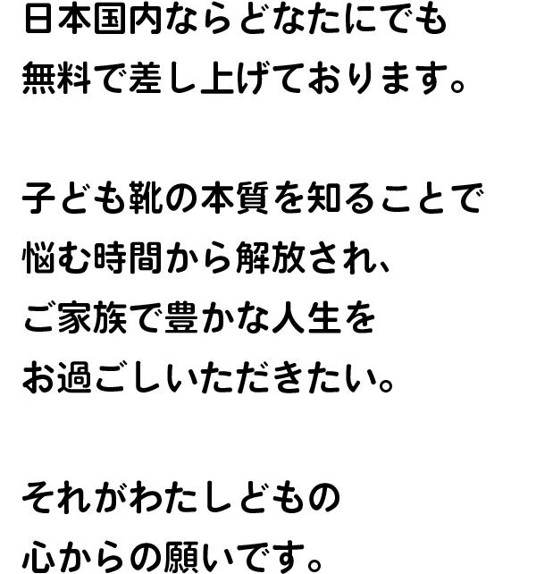 日本国内ならどなたにでも 無料で差し上げております。 子ども靴の本質を知ることで 悩む時間から解放され、 ご家族で豊かな人生を お過ごしいただきたい。 それがわたしどもの 心からの願いです。